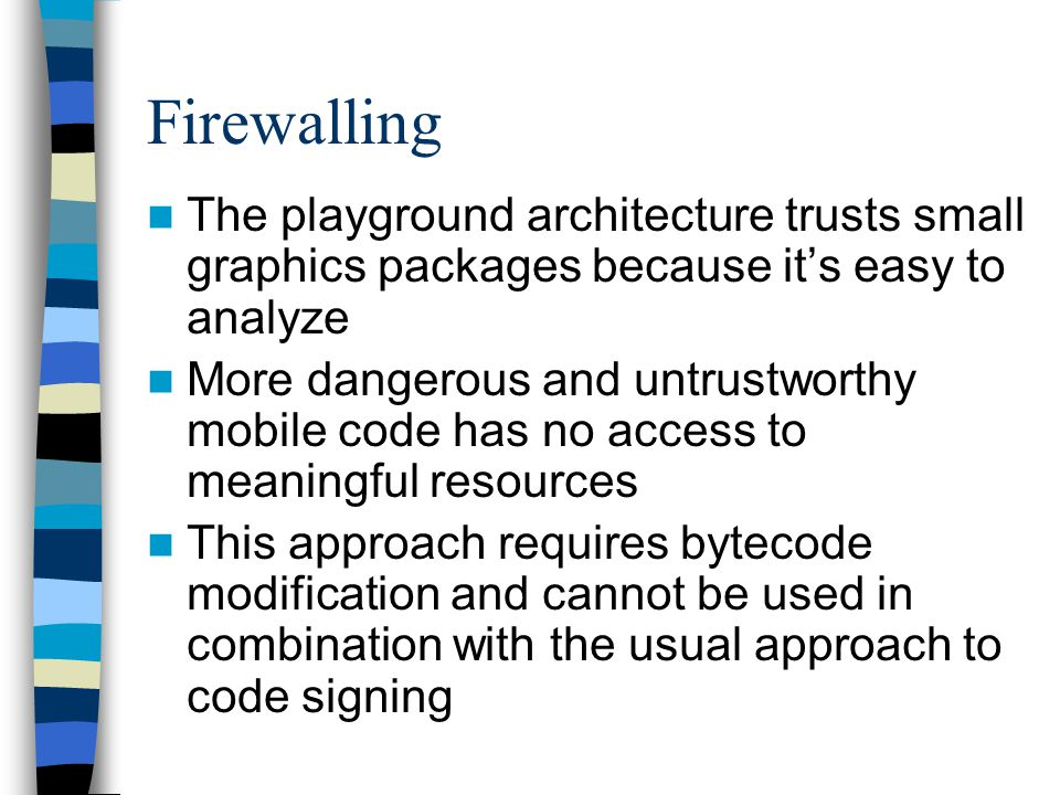 Firewalling The playground architecture trusts small graphics packages because its easy to analyze More dangerous and untrustworthy mobile code has no access to meaningful resources This approach requires bytecode modification and cannot be used in combination with the usual approach to code signing