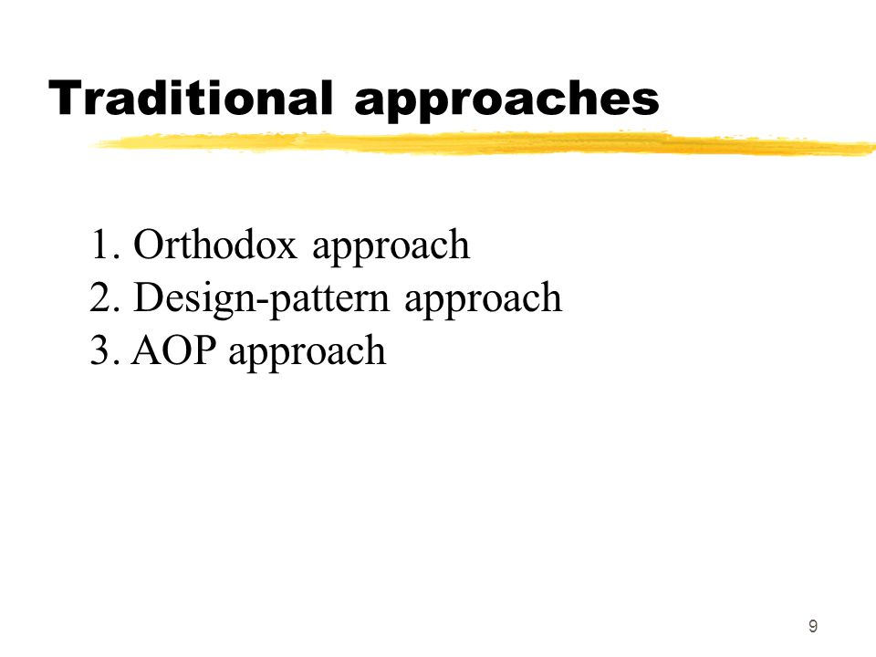 9 1. Orthodox approach 2. Design-pattern approach 3. AOP approach