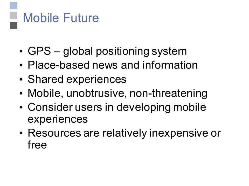 Mobile Future GPS – global positioning system Place-based news and information Shared experiences Mobile, unobtrusive, non-threatening Consider users in developing mobile experiences Resources are relatively inexpensive or free