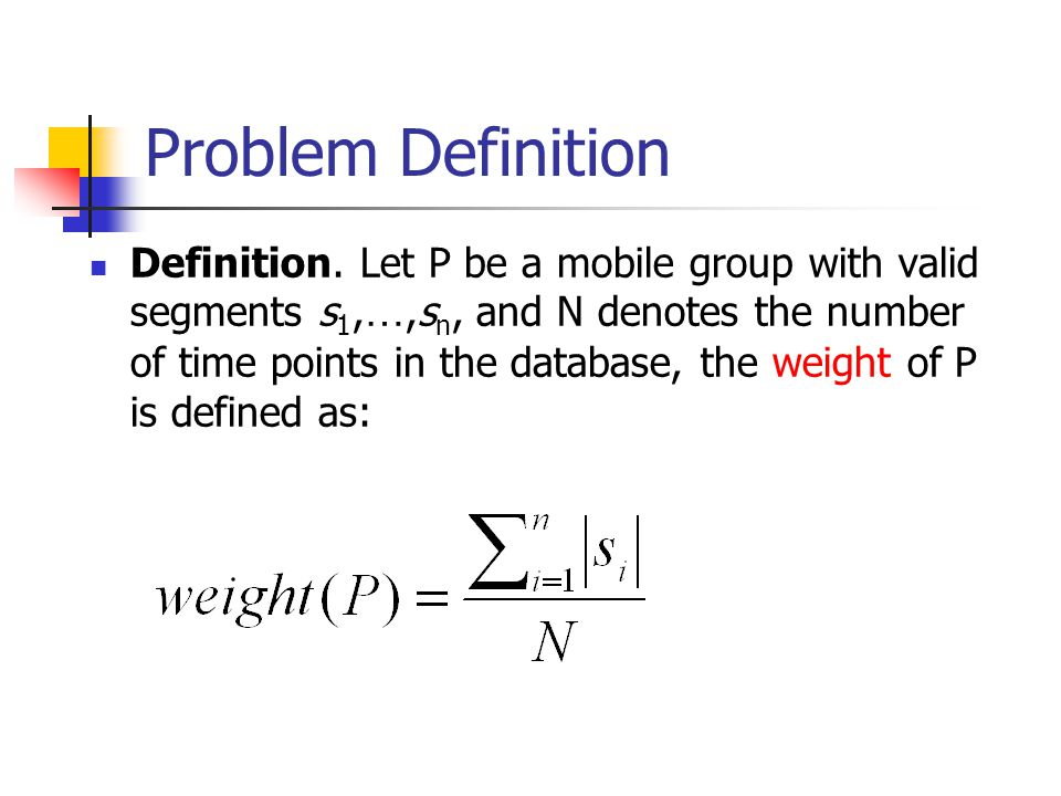 Problem Definition Definition. Let P be a mobile group with valid segments s 1, …,s n, and N denotes the number of time points in the database, the we