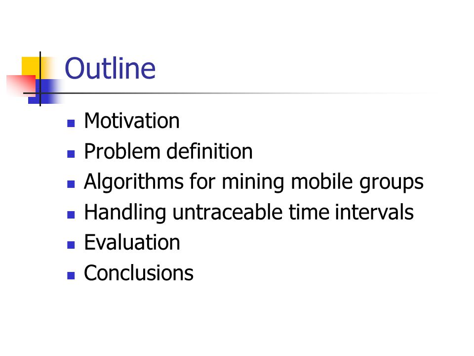 Outline Motivation Problem definition Algorithms for mining mobile groups Handling untraceable time intervals Evaluation Conclusions