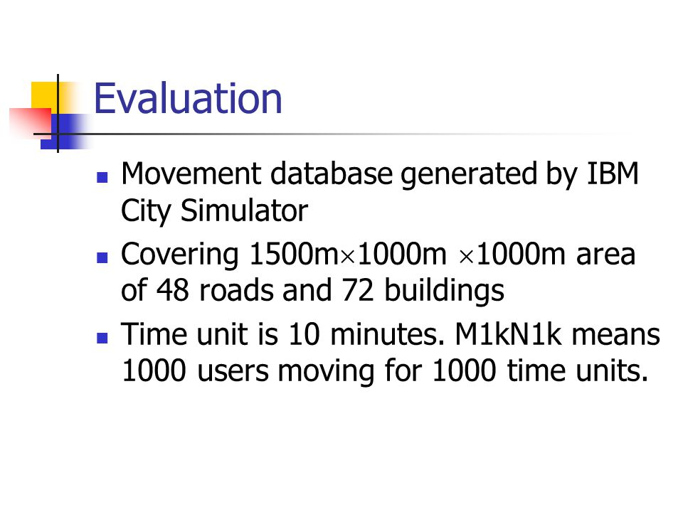 Evaluation Movement database generated by IBM City Simulator Covering 1500m 1000m 1000m area of 48 roads and 72 buildings Time unit is 10 minutes.