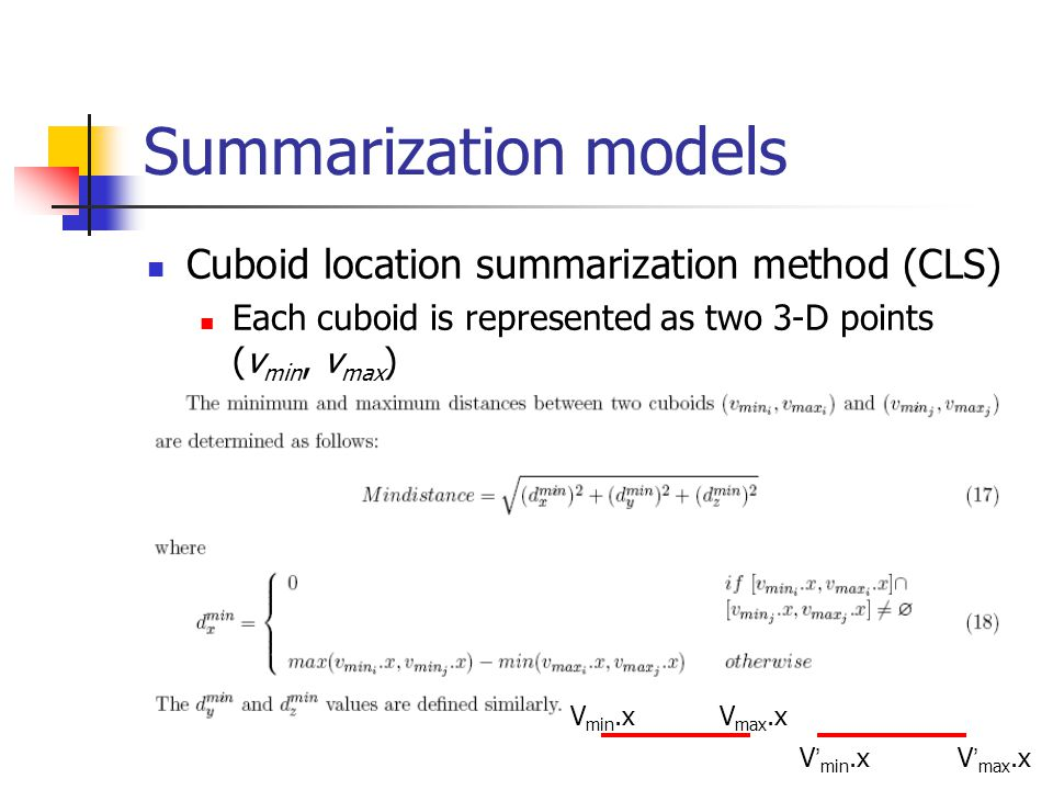 Summarization models Cuboid location summarization method (CLS) Each cuboid is represented as two 3-D points (v min, v max ) V min.xV max.x V min.xV max.x
