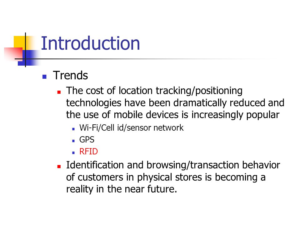Introduction Trends The cost of location tracking/positioning technologies have been dramatically reduced and the use of mobile devices is increasingly popular Wi-Fi/Cell id/sensor network GPS RFID Identification and browsing/transaction behavior of customers in physical stores is becoming a reality in the near future.