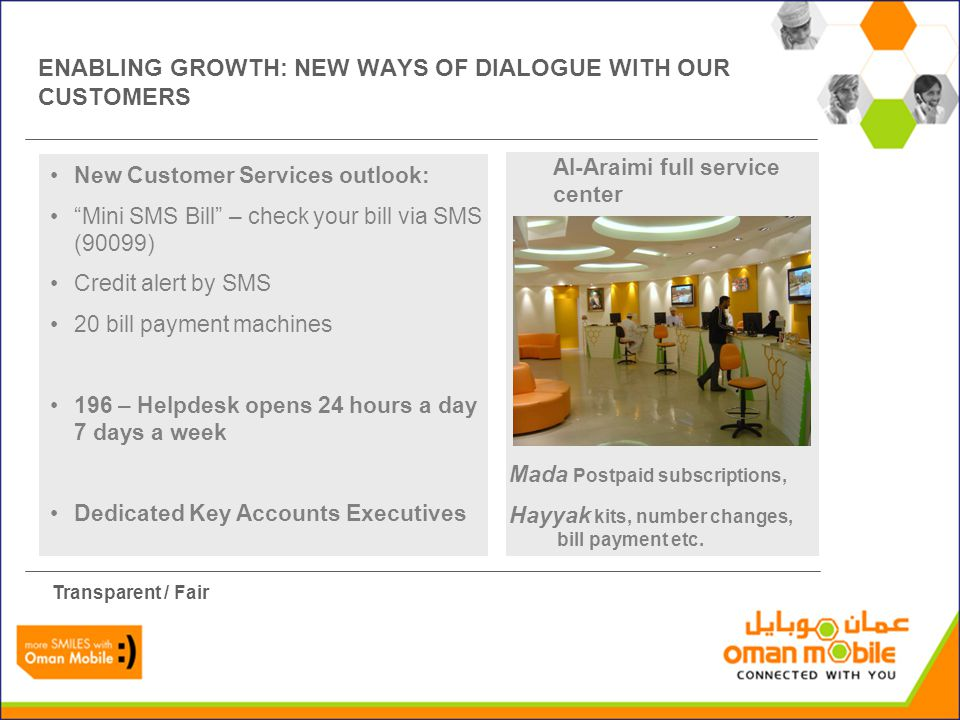 Al-Araimi full service center ENABLING GROWTH: NEW WAYS OF DIALOGUE WITH OUR CUSTOMERS New Customer Services outlook: Mini SMS Bill – check your bill via SMS (90099) Credit alert by SMS 20 bill payment machines 196 – Helpdesk opens 24 hours a day 7 days a week Dedicated Key Accounts Executives Transparent / Fair Mada Postpaid subscriptions, Hayyak kits, number changes, bill payment etc.