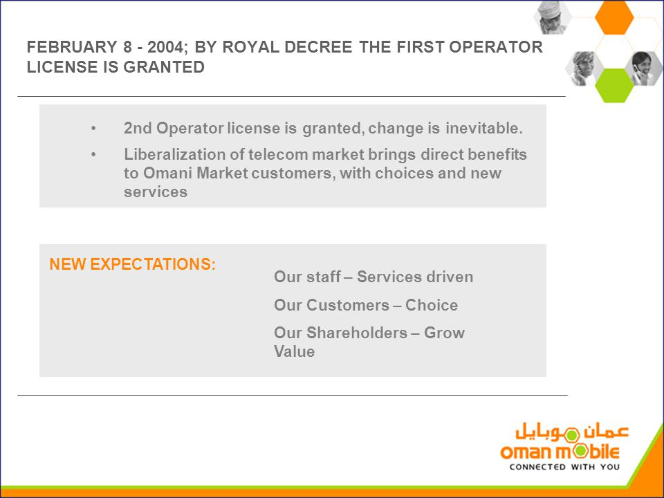 Our staff – Services driven Our Customers – Choice Our Shareholders – Grow Value FEBRUARY 8 - 2004; BY ROYAL DECREE THE FIRST OPERATOR LICENSE IS GRAN