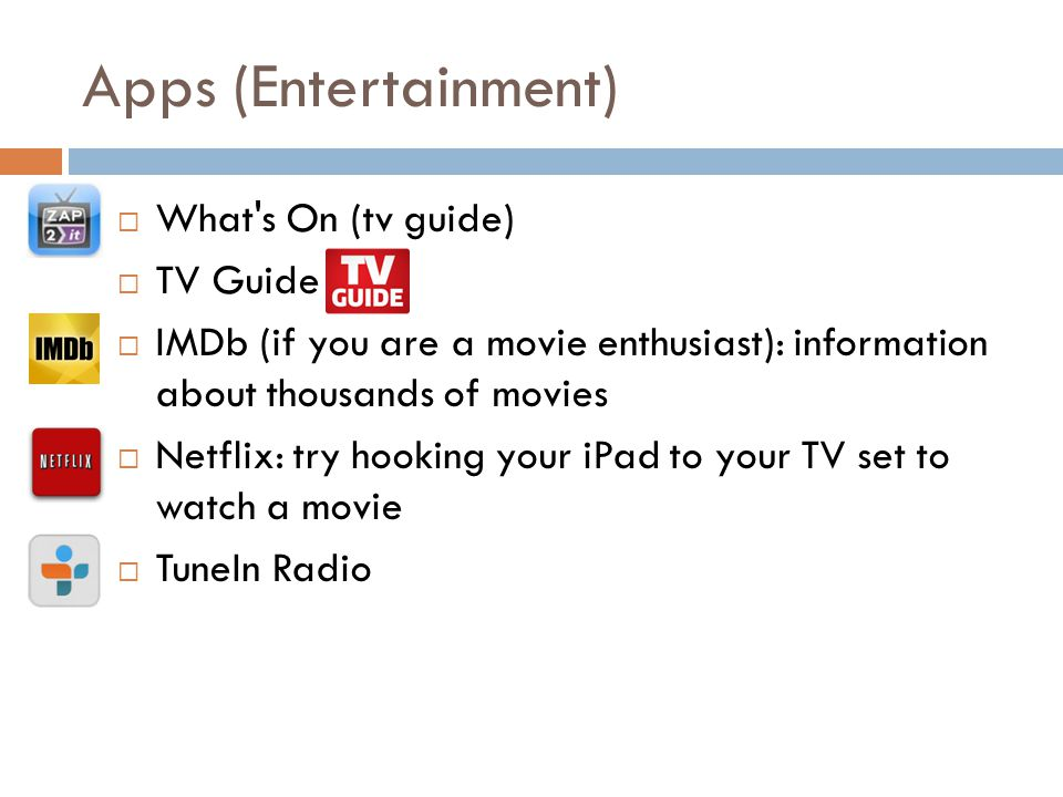 Apps (Entertainment) What s On (tv guide) TV Guide IMDb (if you are a movie enthusiast): information about thousands of movies Netflix: try hooking your iPad to your TV set to watch a movie TuneIn Radio
