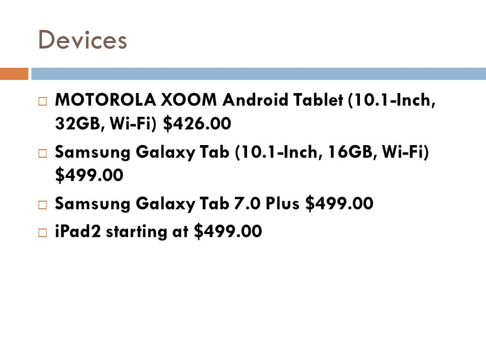 Devices MOTOROLA XOOM Android Tablet (10.1-Inch, 32GB, Wi-Fi) $426.00 Samsung Galaxy Tab (10.1-Inch, 16GB, Wi-Fi) $499.00 Samsung Galaxy Tab 7.0 Plus $499.00 iPad2 starting at $499.00