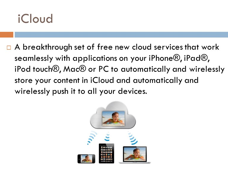 iCloud A breakthrough set of free new cloud services that work seamlessly with applications on your iPhone®, iPad®, iPod touch®, Mac® or PC to automatically and wirelessly store your content in iCloud and automatically and wirelessly push it to all your devices.