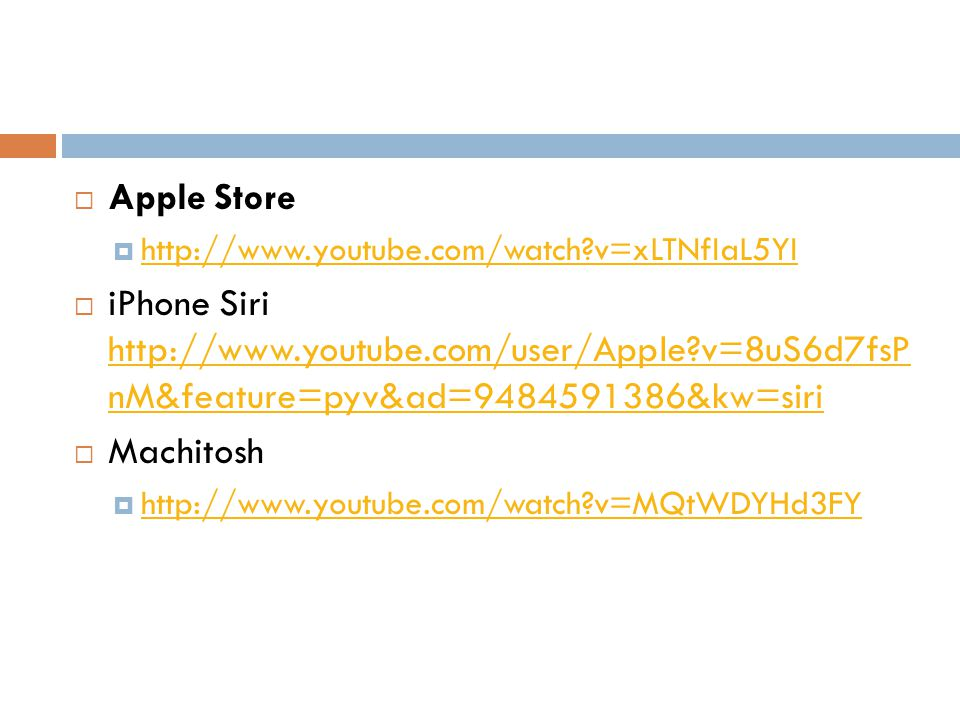 Apple Store http://www.youtube.com/watch v=xLTNfIaL5YI iPhone Siri http://www.youtube.com/user/Apple v=8uS6d7fsP nM&feature=pyv&ad=9484591386&kw=siri http://www.youtube.com/user/Apple v=8uS6d7fsP nM&feature=pyv&ad=9484591386&kw=siri Machitosh http://www.youtube.com/watch v=MQtWDYHd3FY