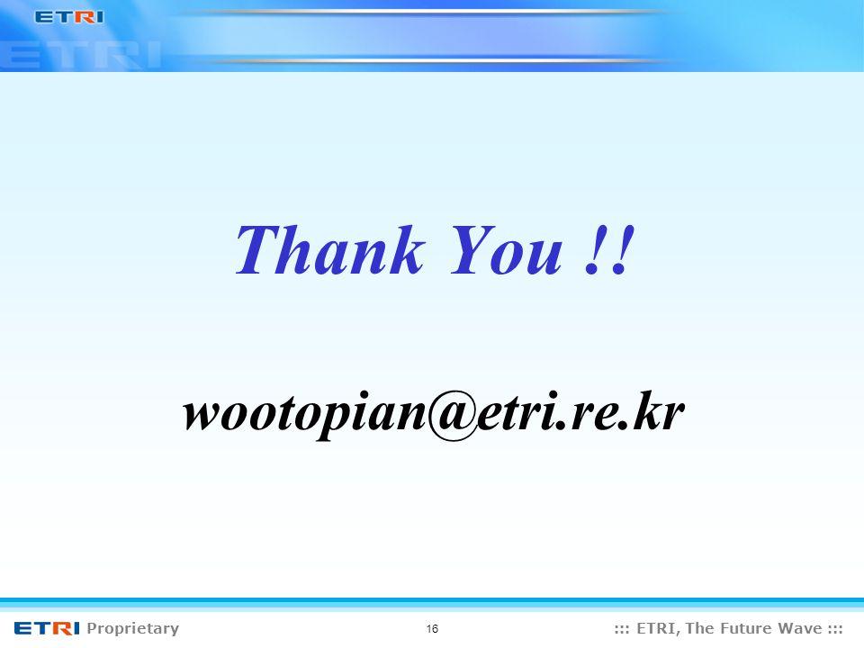 Proprietary::: ETRI, The Future Wave ::: 16 Thank You !! wootopian@etri.re.kr