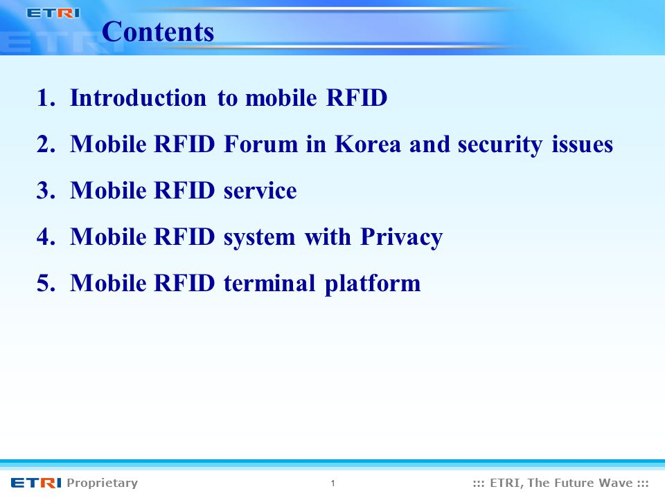 Proprietary::: ETRI, The Future Wave ::: 1 Contents 1.Introduction to mobile RFID 2.Mobile RFID Forum in Korea and security issues 3.Mobile RFID service 4.Mobile RFID system with Privacy 5.Mobile RFID terminal platform