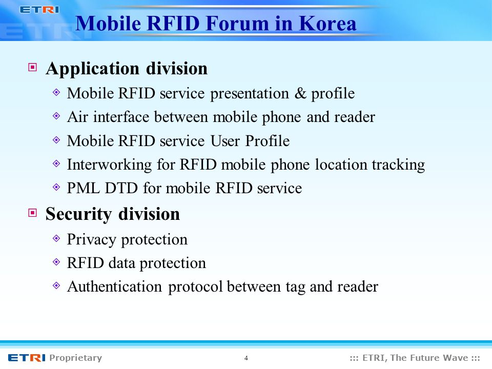 Proprietary::: ETRI, The Future Wave ::: 4 Mobile RFID Forum in Korea Application division Mobile RFID service presentation & profile Air interface between mobile phone and reader Mobile RFID service User Profile Interworking for RFID mobile phone location tracking PML DTD for mobile RFID service Security division Privacy protection RFID data protection Authentication protocol between tag and reader