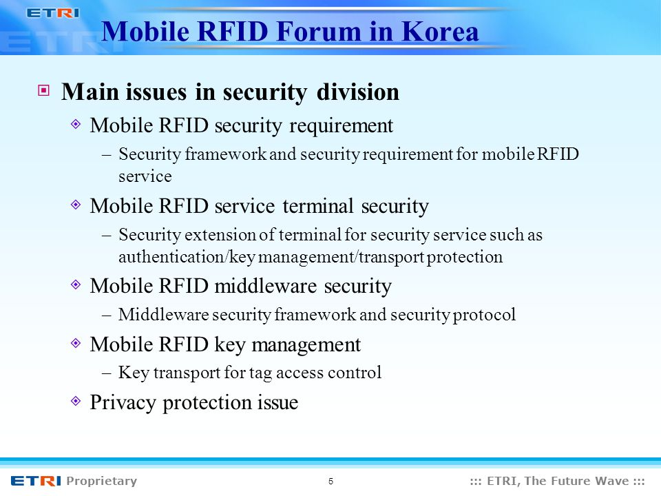 Proprietary::: ETRI, The Future Wave ::: 5 Mobile RFID Forum in Korea Main issues in security division Mobile RFID security requirement –Security framework and security requirement for mobile RFID service Mobile RFID service terminal security –Security extension of terminal for security service such as authentication/key management/transport protection Mobile RFID middleware security –Middleware security framework and security protocol Mobile RFID key management –Key transport for tag access control Privacy protection issue