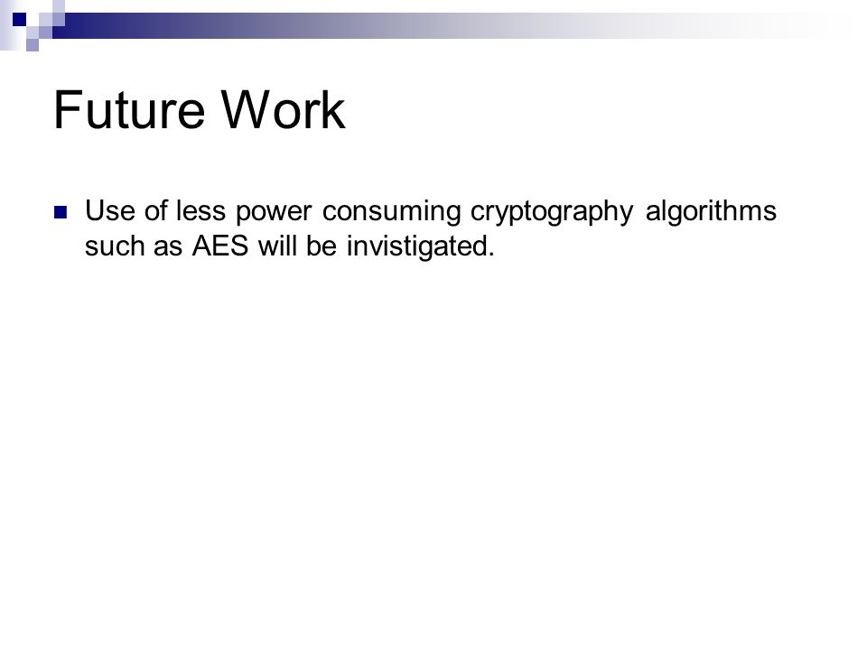 Future Work Use of less power consuming cryptography algorithms such as AES will be invistigated.