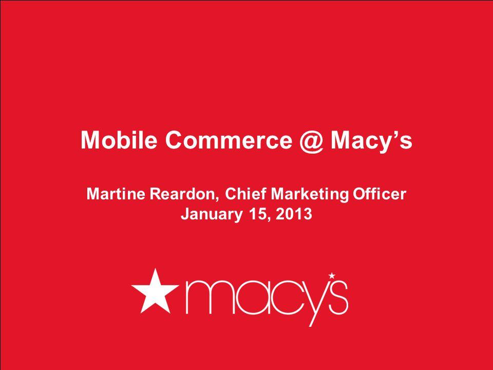 1 Mobile Commerce @ Macys Martine Reardon, Chief Marketing Officer January 15, 2013