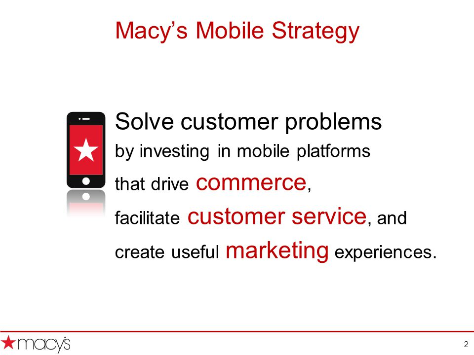 2 Macys Mobile Strategy Solve customer problems by investing in mobile platforms that drive commerce, facilitate customer service, and create useful marketing experiences.