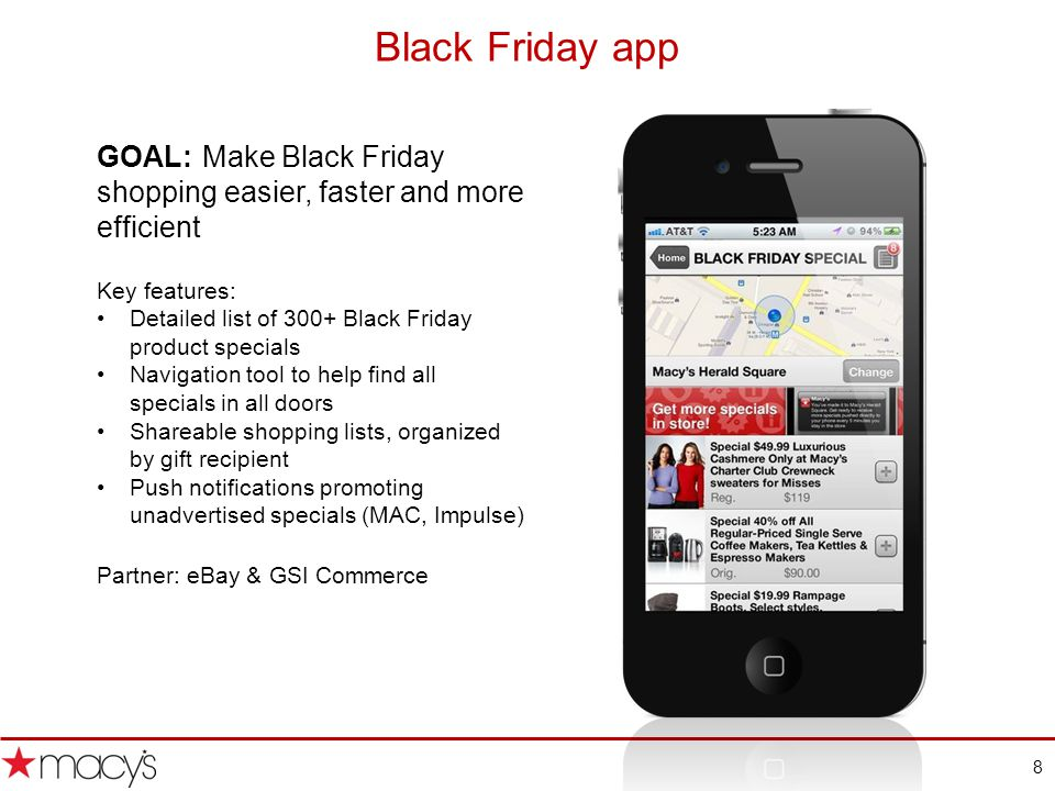 8 Black Friday app GOAL: Make Black Friday shopping easier, faster and more efficient Key features: Detailed list of 300+ Black Friday product specials Navigation tool to help find all specials in all doors Shareable shopping lists, organized by gift recipient Push notifications promoting unadvertised specials (MAC, Impulse) Partner: eBay & GSI Commerce