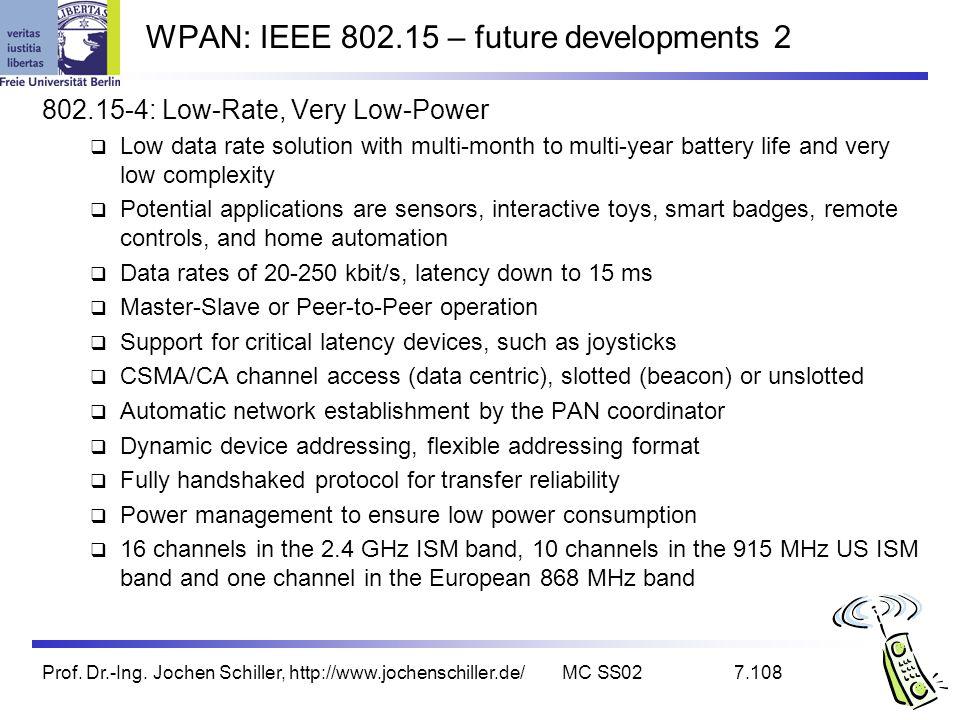 Prof. Dr.-Ing. Jochen Schiller, http://www.jochenschiller.de/MC SS027.108 WPAN: IEEE 802.15 – future developments 2 802.15-4: Low-Rate, Very Low-Power