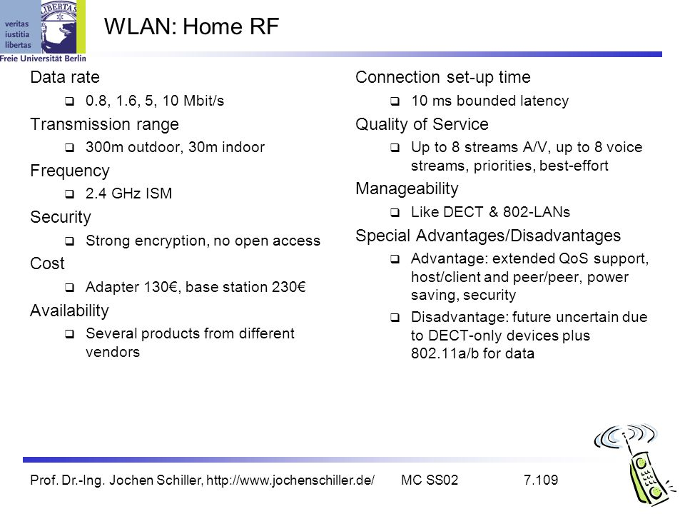 Prof. Dr.-Ing. Jochen Schiller, http://www.jochenschiller.de/MC SS027.109 WLAN: Home RF Data rate 0.8, 1.6, 5, 10 Mbit/s Transmission range 300m outdo