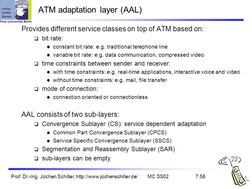 Prof. Dr.-Ing. Jochen Schiller, http://www.jochenschiller.de/MC SS027.58 ATM adaptation layer (AAL) Provides different service classes on top of ATM b