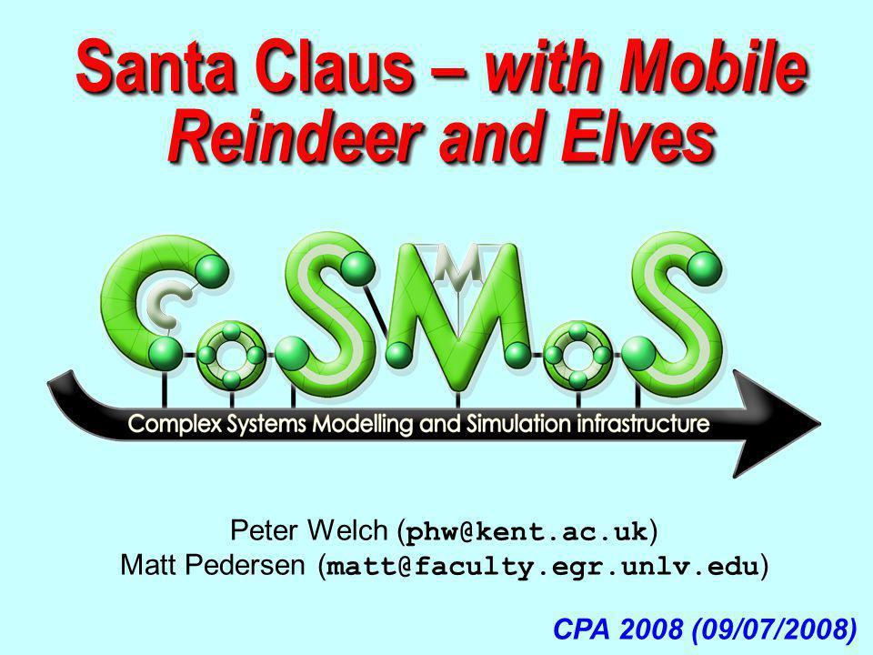 Santa Claus – with Mobile Reindeer and Elves CPA 2008 (09/07/2008) Peter Welch ( phw@kent.ac.uk ) Matt Pedersen ( matt@faculty.egr.unlv.edu )