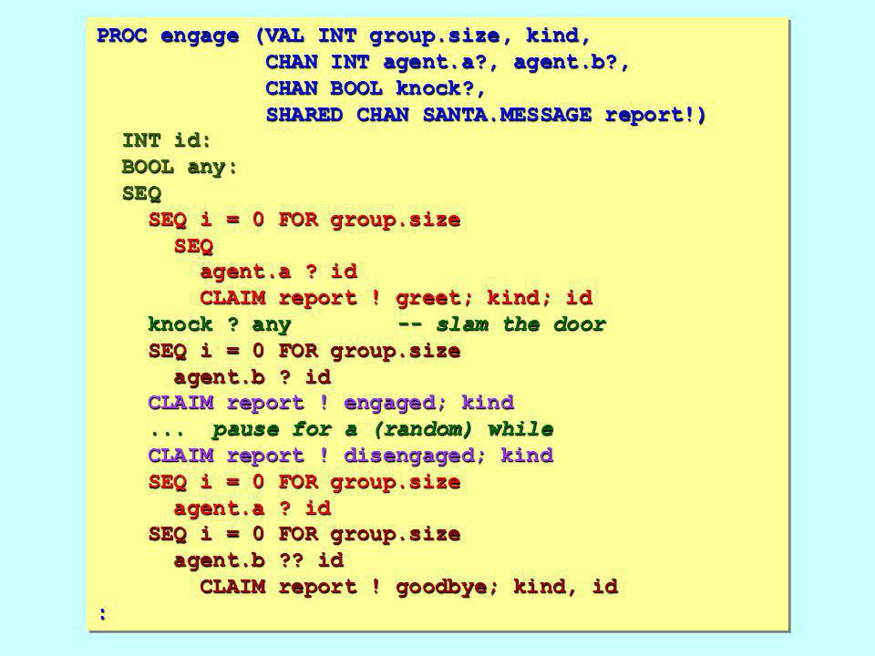 PROC engage (VAL INT group.size, kind, CHAN INT agent.a , agent.b , CHAN BOOL knock , SHARED CHAN SANTA.MESSAGE report!) INT id: BOOL any: SEQ SEQ i = 0 FOR group.size SEQ agent.a .