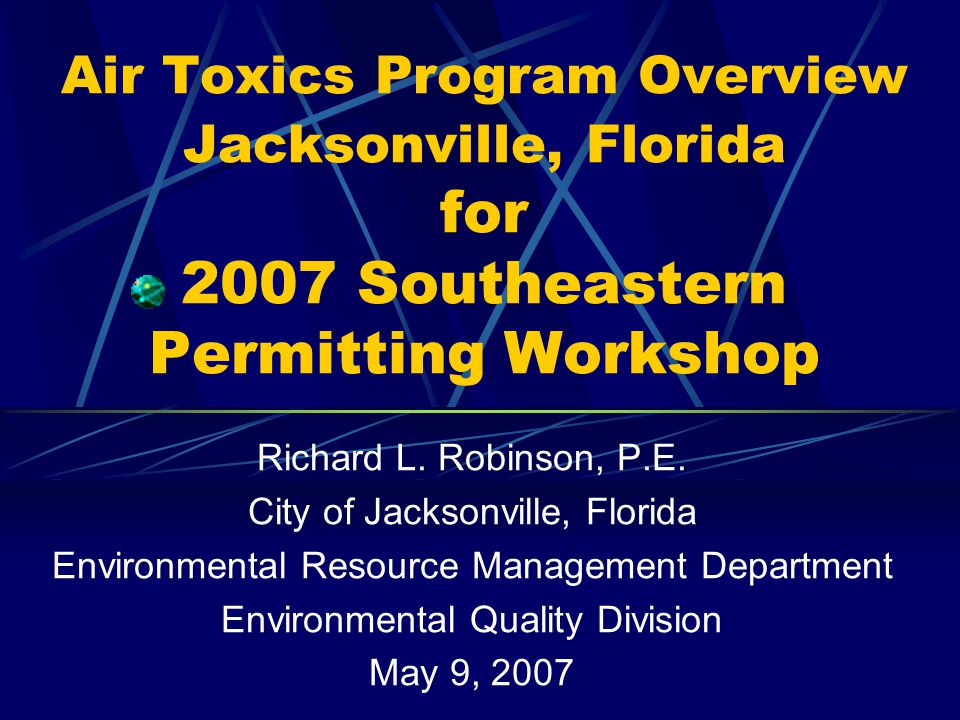 Air Toxics Program Overview Jacksonville, Florida for 2007 Southeastern Permitting Workshop Richard L.