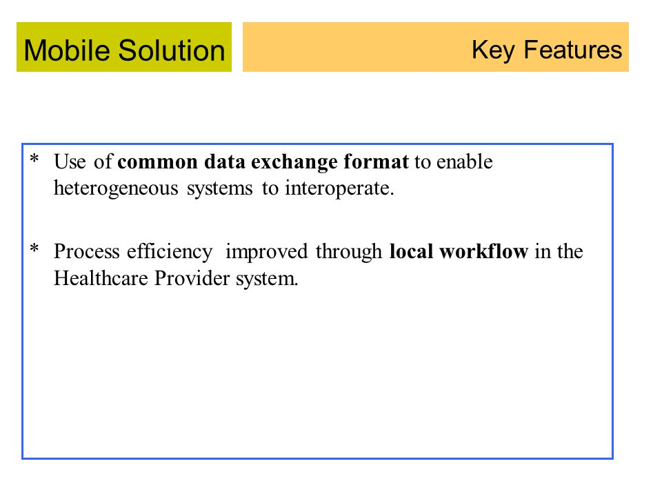 Mobile Solution *Use of common data exchange format to enable heterogeneous systems to interoperate.