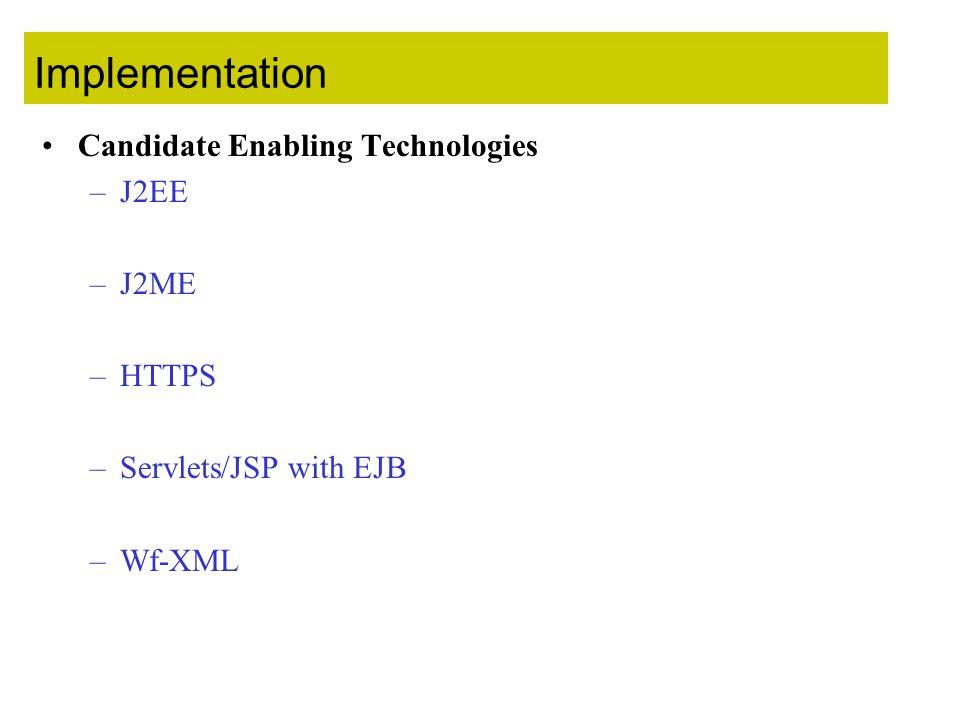 Implementation Candidate Enabling Technologies –J2EE –J2ME –HTTPS –Servlets/JSP with EJB –Wf-XML