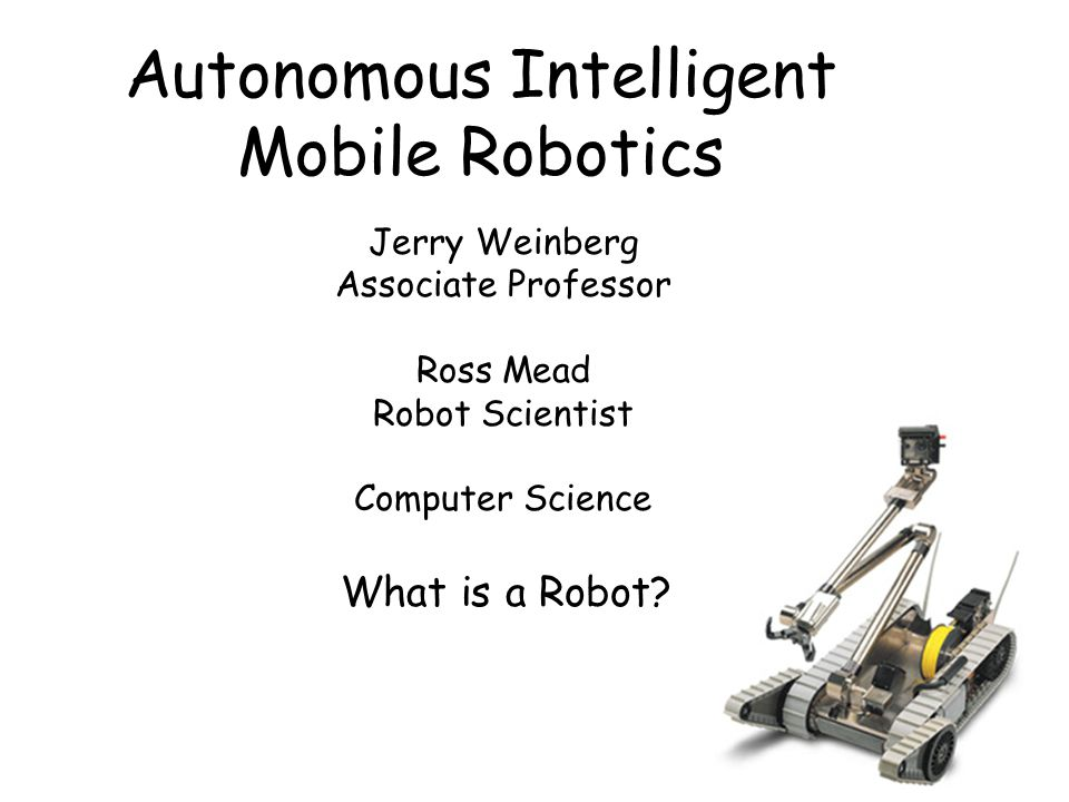 Autonomous Intelligent Mobile Robotics Jerry Weinberg Associate Professor Ross Mead Robot Scientist Computer Science What is a Robot