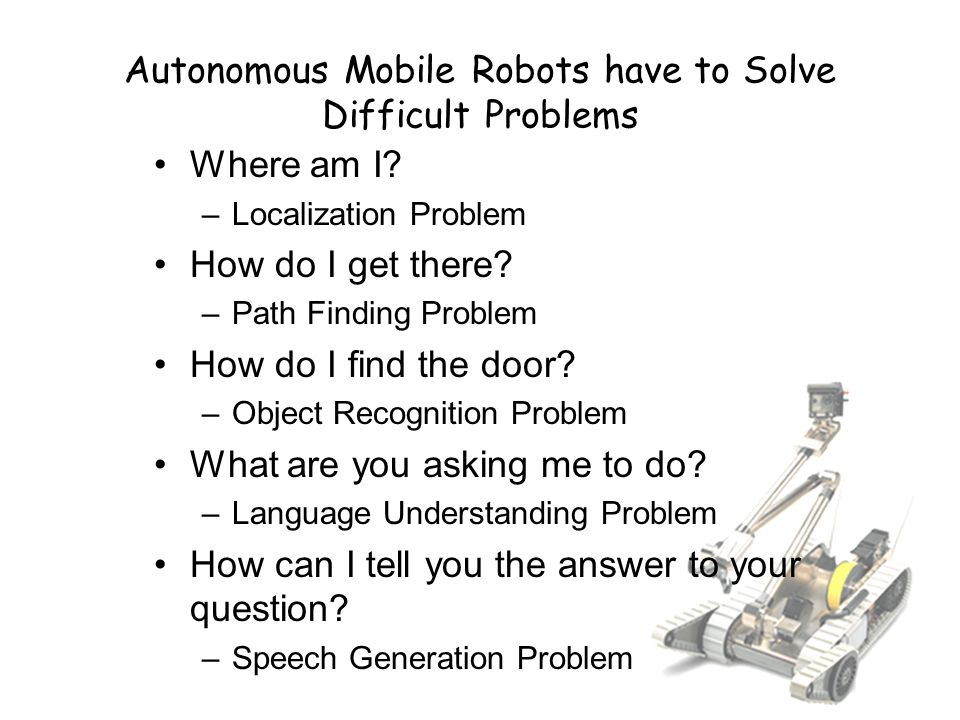 Autonomous Mobile Robots have to Solve Difficult Problems Where am I.