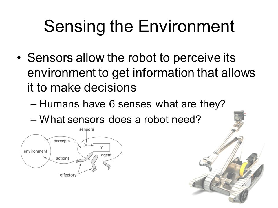 Sensing the Environment Sensors allow the robot to perceive its environment to get information that allows it to make decisions –Humans have 6 senses what are they.