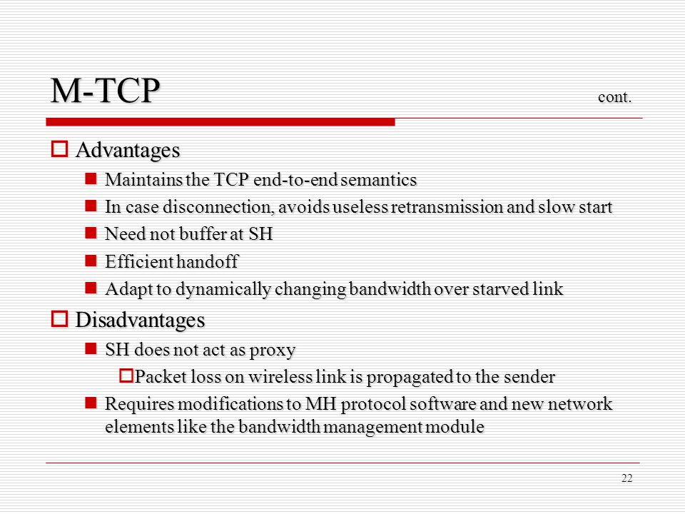 22 M-TCP cont. Advantages Advantages Maintains the TCP end-to-end semantics Maintains the TCP end-to-end semantics In case disconnection, avoids usele