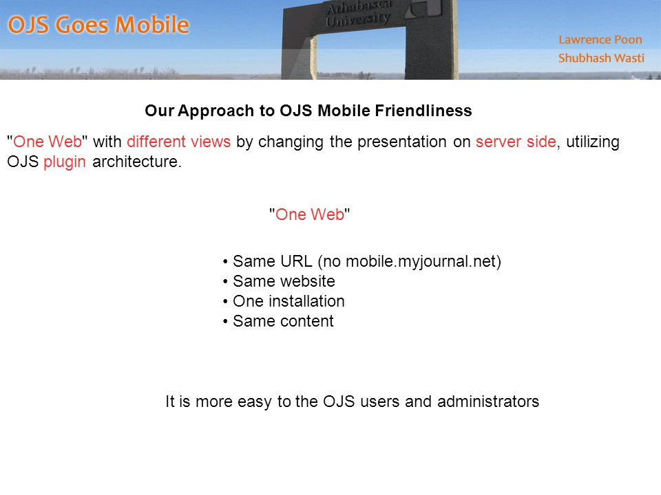 Our Approach to OJS Mobile Friendliness One Web with different views by changing the presentation on server side, utilizing OJS plugin architecture.