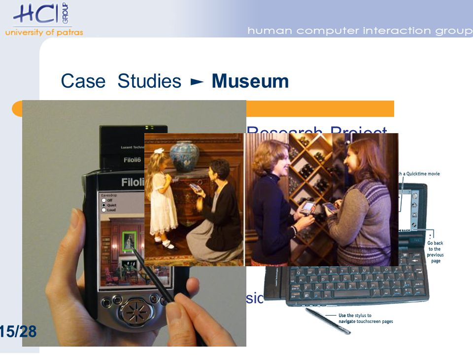 Case Studies Museum Electronic Guidebook Research Project – http://www.exploratorium.edu/guidebook/ – Hands on science museum – Integrate web and physical space Sotto Voce project at Filoli Center – http://www2.parc.com/csl/projects/guidebooks/def ault.html – http://www.filoli.org/ – historic house in Woodside, California – electronic guidebook 15/28