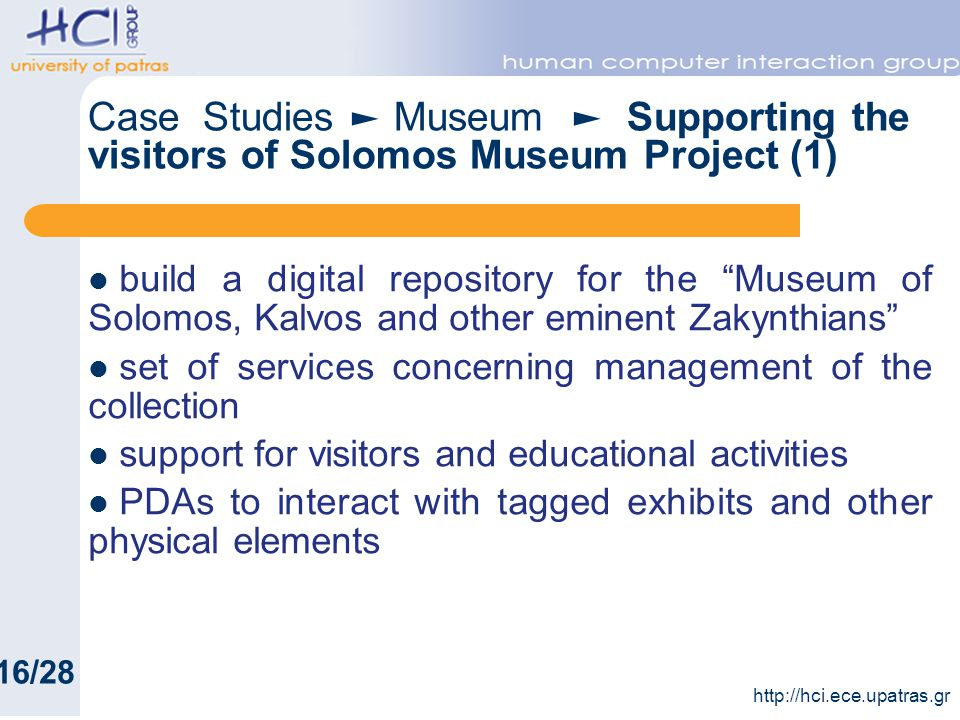 build a digital repository for the Museum of Solomos, Kalvos and other eminent Zakynthians set of services concerning management of the collection support for visitors and educational activities PDAs to interact with tagged exhibits and other physical elements http://hci.ece.upatras.gr Case Studies Museum Supporting the visitors of Solomos Museum Project (1) 16/28