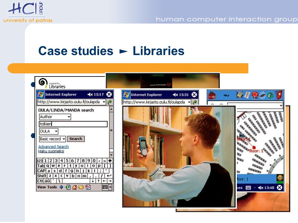 Case studies Libraries AirPAC, Auckland, New Zealand – http://www.elgar.govt.nz/screens/airpac/airpacind ex-s2.jsp – Mobile device suitable Public Access Catalog SmartLibrary Oulu, Finland – http://www.kirjasto.oulu.fi/oulapda/index.html sea rchmode=basic&lang=en – Mobile access to catalog – Map based guidance services