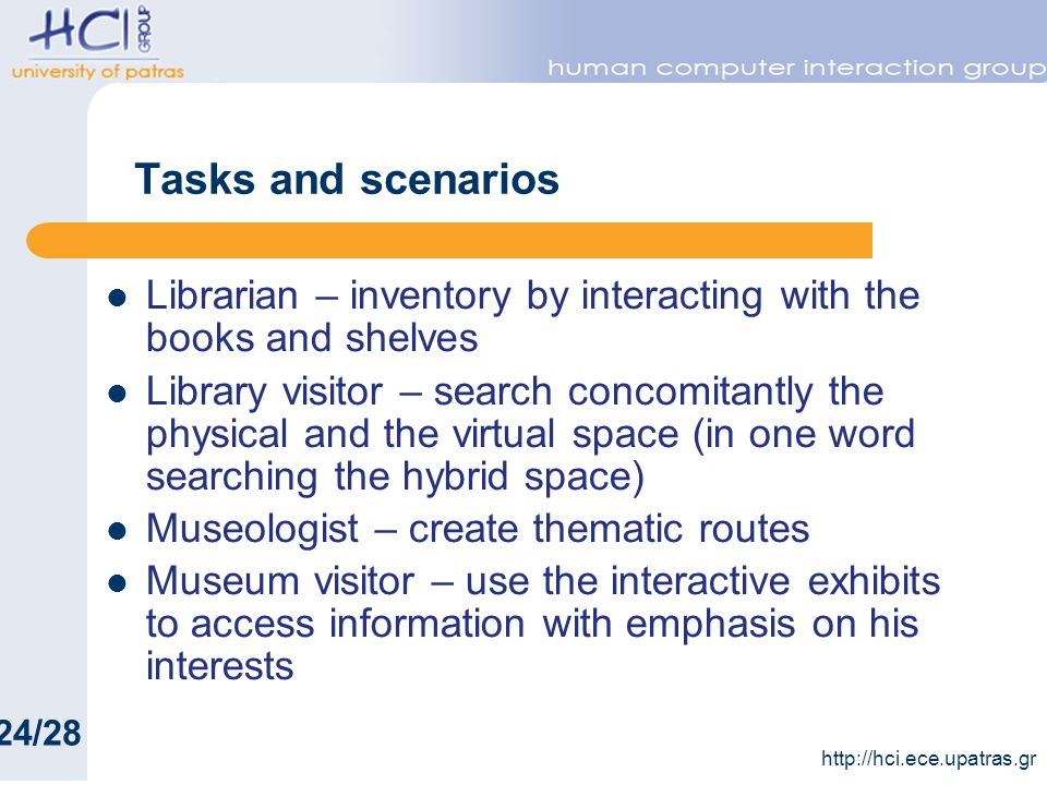 Tasks and scenarios Librarian – inventory by interacting with the books and shelves Library visitor – search concomitantly the physical and the virtual space (in one word searching the hybrid space) Museologist – create thematic routes Museum visitor – use the interactive exhibits to access information with emphasis on his interests 24/28 http://hci.ece.upatras.gr