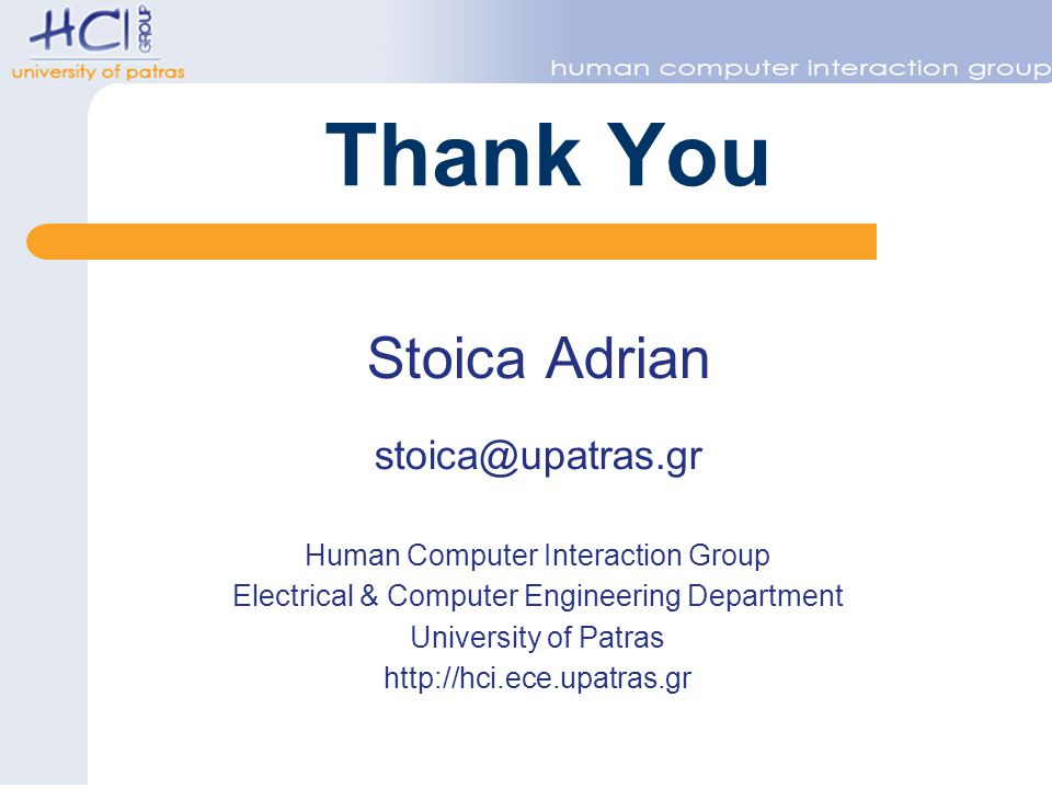 Thank You Stoica Adrian stoica@upatras.gr Human Computer Interaction Group Electrical & Computer Engineering Department University of Patras http://hci.ece.upatras.gr