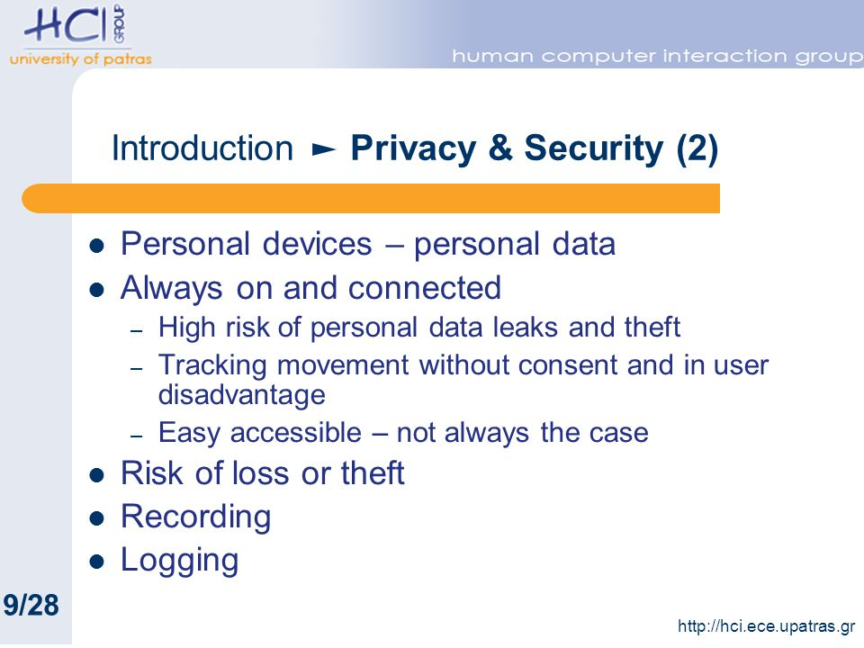 Introduction Privacy & Security (2) Personal devices – personal data Always on and connected – High risk of personal data leaks and theft – Tracking movement without consent and in user disadvantage – Easy accessible – not always the case Risk of loss or theft Recording Logging 9/28 http://hci.ece.upatras.gr