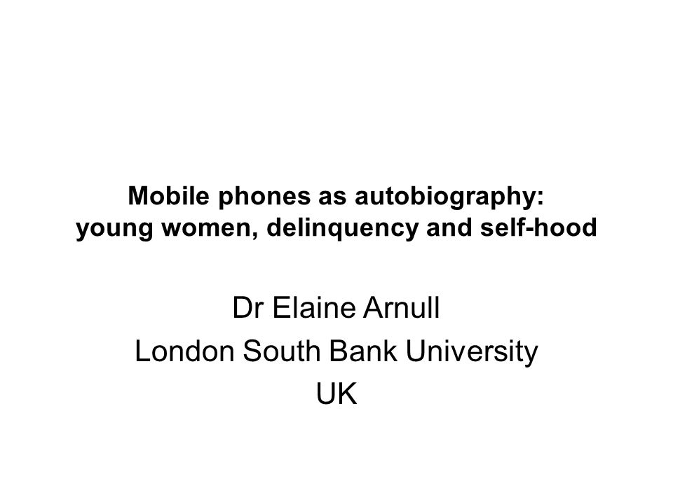 Mobile phones as autobiography: young women, delinquency and self-hood Dr Elaine Arnull London South Bank University UK