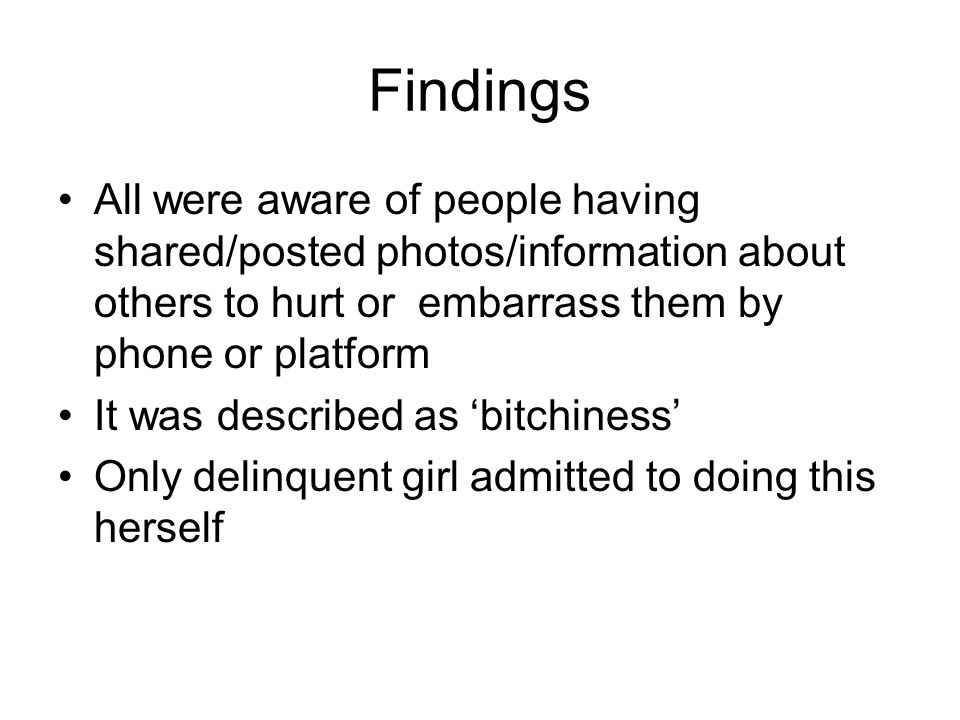 Findings All were aware of people having shared/posted photos/information about others to hurt or embarrass them by phone or platform It was described as bitchiness Only delinquent girl admitted to doing this herself