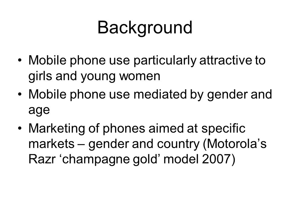 Background Mobile phone use particularly attractive to girls and young women Mobile phone use mediated by gender and age Marketing of phones aimed at specific markets – gender and country (Motorolas Razr champagne gold model 2007)