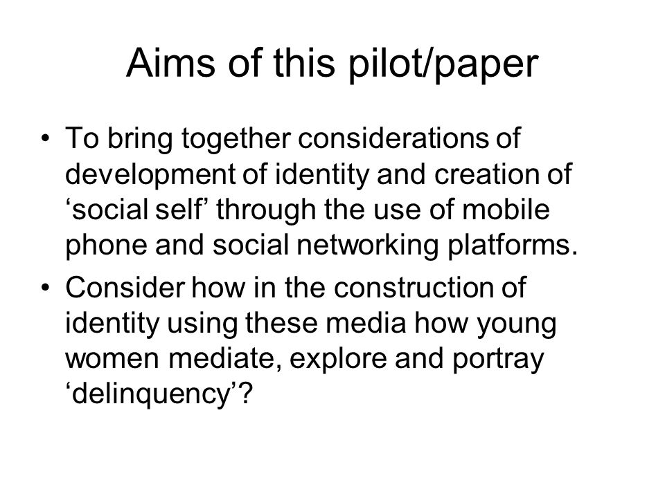 Aims of this pilot/paper To bring together considerations of development of identity and creation of social self through the use of mobile phone and social networking platforms.