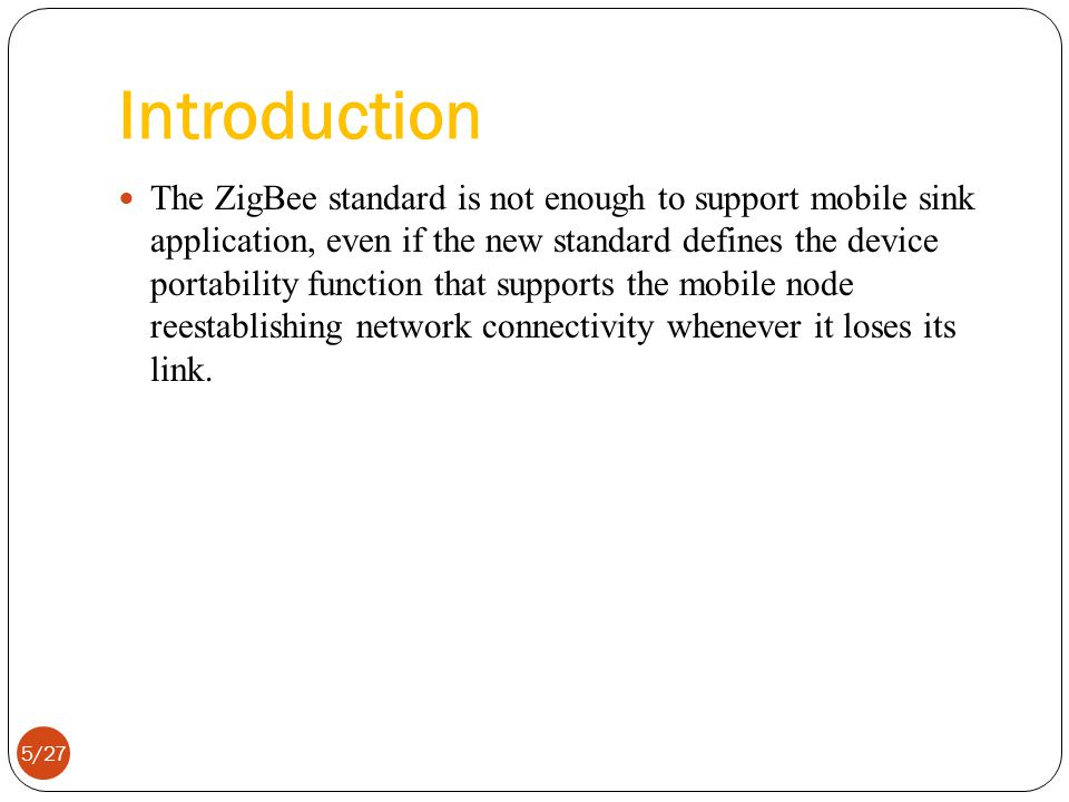 Introduction The ZigBee standard is not enough to support mobile sink application, even if the new standard defines the device portability function that supports the mobile node reestablishing network connectivity whenever it loses its link.