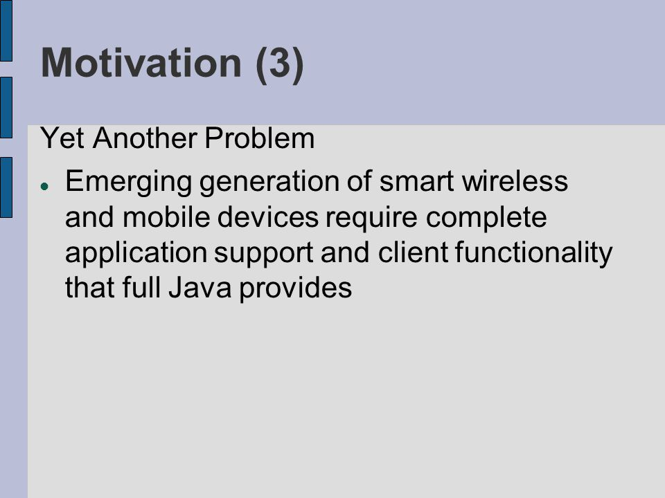 Motivation (3) Yet Another Problem Emerging generation of smart wireless and mobile devices require complete application support and client functionality that full Java provides