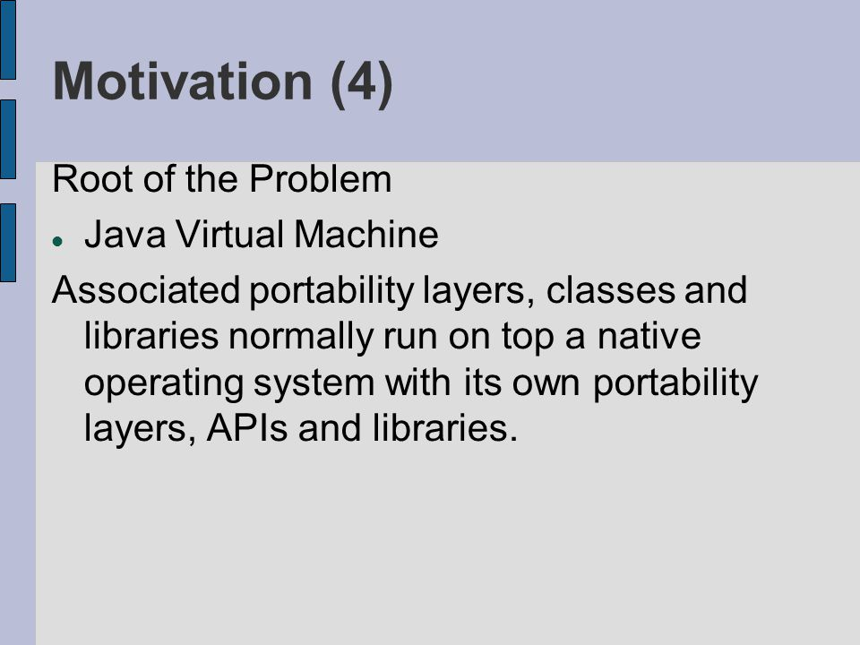 Motivation (4) Root of the Problem Java Virtual Machine Associated portability layers, classes and libraries normally run on top a native operating system with its own portability layers, APIs and libraries.