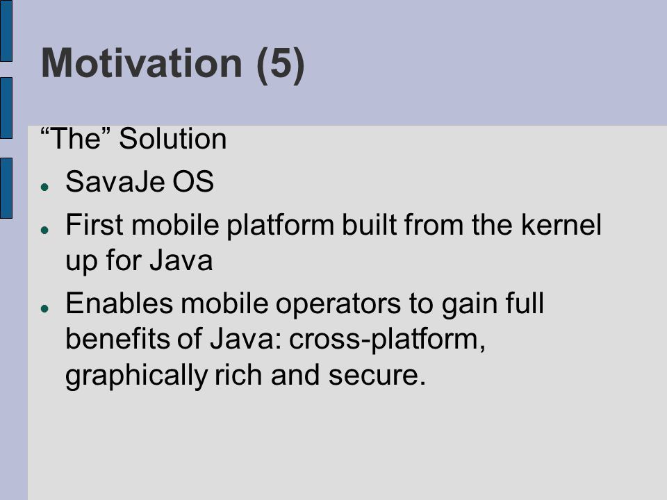 Motivation (5) The Solution SavaJe OS First mobile platform built from the kernel up for Java Enables mobile operators to gain full benefits of Java: