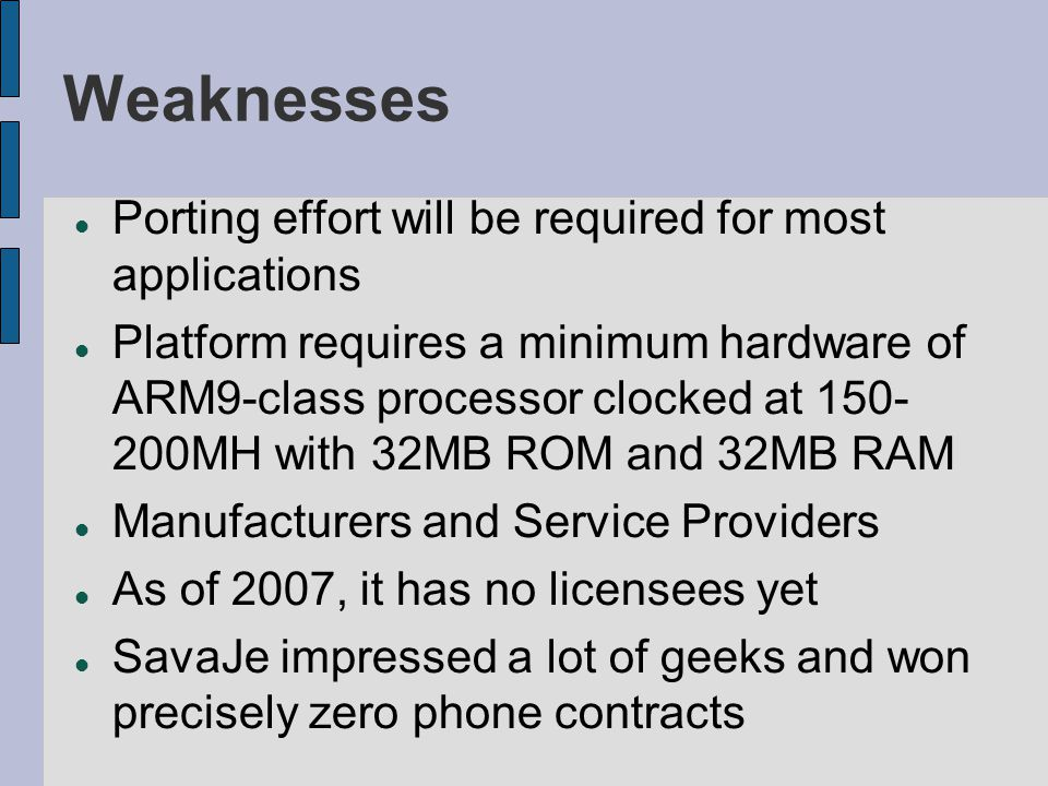 Weaknesses Porting effort will be required for most applications Platform requires a minimum hardware of ARM9-class processor clocked at 150- 200MH wi